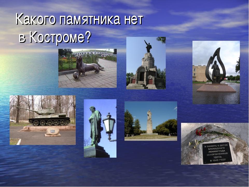 Какого памятника нет в Костроме?