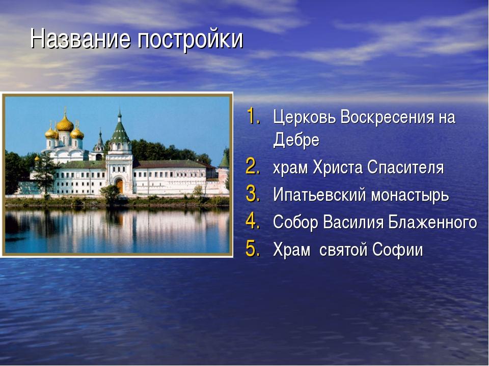 Название постройки Церковь Воскресения на Дебре храм Христа Спасителя Ипатьев...