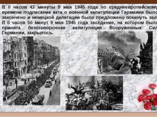 В 0 часов 43 минуты 9 мая 1945 года по среднеевропейскому времени подписание