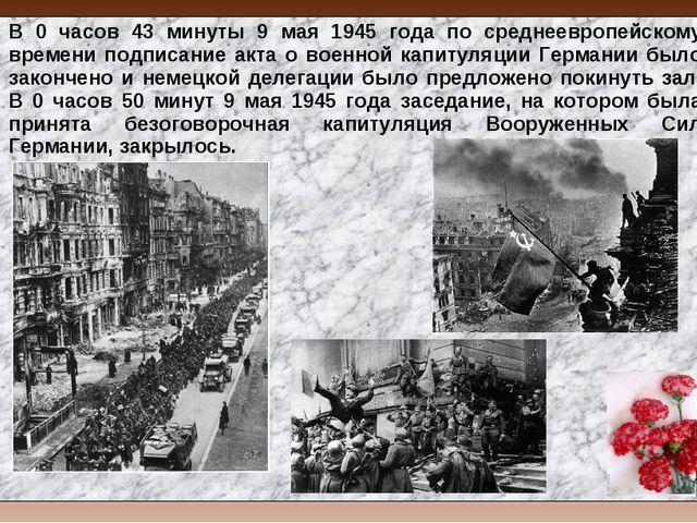 В 0 часов 43 минуты 9 мая 1945 года по среднеевропейскому времени подписание...