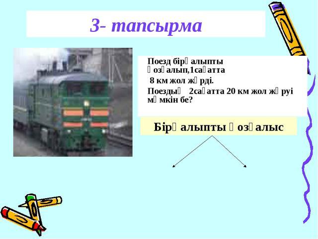3- тапсырма Поезд бірқалыпты қозғалып,1сағатта 8 км жол жүрді. Поездың 2сағат...