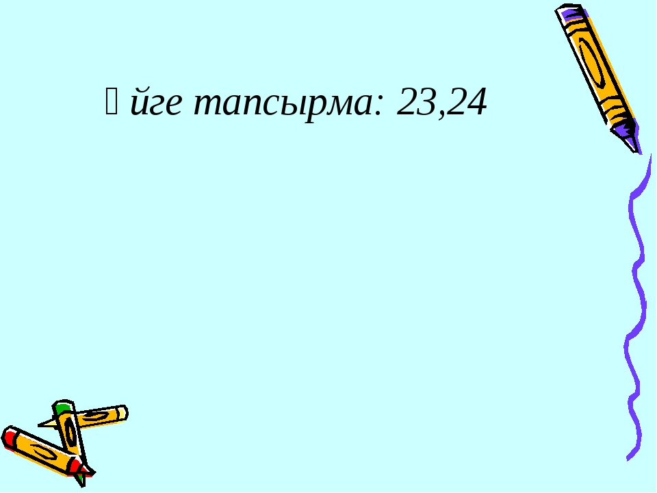Үйге тапсырма: 23,24