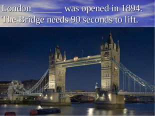 London ______ was opened in 1894. The Bridge needs 90 seconds to lift.