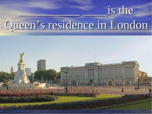 __________ ____is the Queen's residence in London