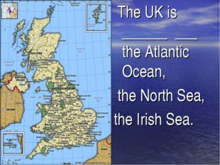 The UK is ______ ___ the Atlantic Ocean, the North Sea, the Irish Sea.