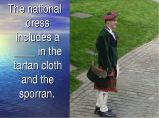 The national dress includes a ____ in the tartan cloth and the sporran.