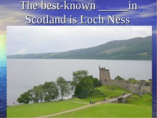 The best-known _____in Scotland is Loch Ness