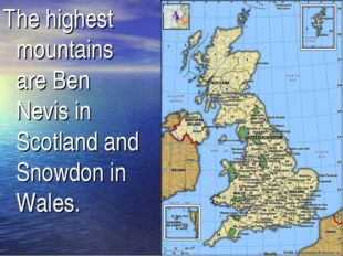 The highest mountains are Ben Nevis in Scotland and Snowdon in Wales.