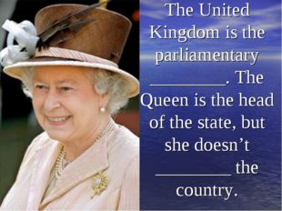 The United Kingdom is the parliamentary ________. The Queen is the head of th