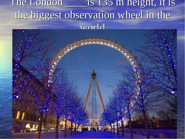 The London ____is 135 m height, it is the biggest observation wheel in the wo...