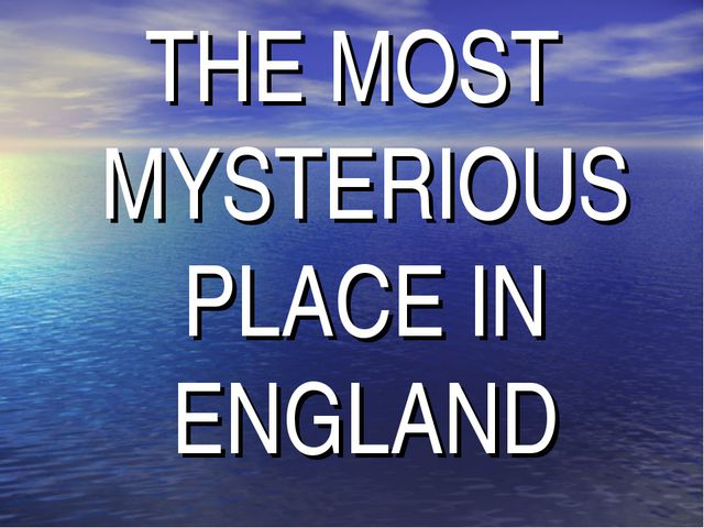 THE MOST MYSTERIOUS PLACE IN ENGLAND