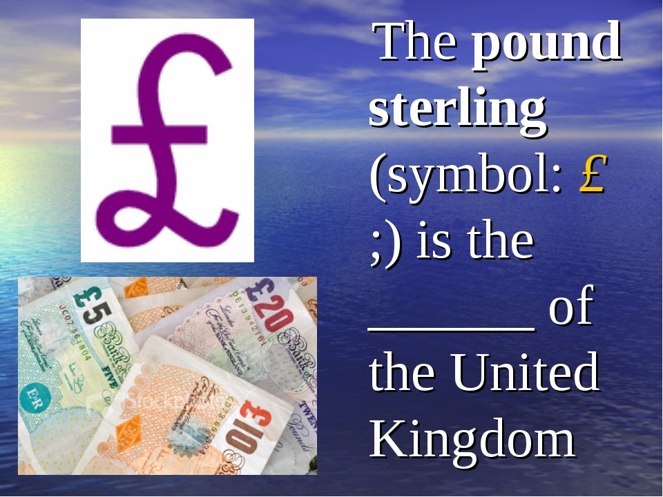 The pound sterling (symbol: £;) is the ______ of the United Kingdom