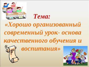 Тема: «Хорошо организованный современный урок- основа качественного обучения