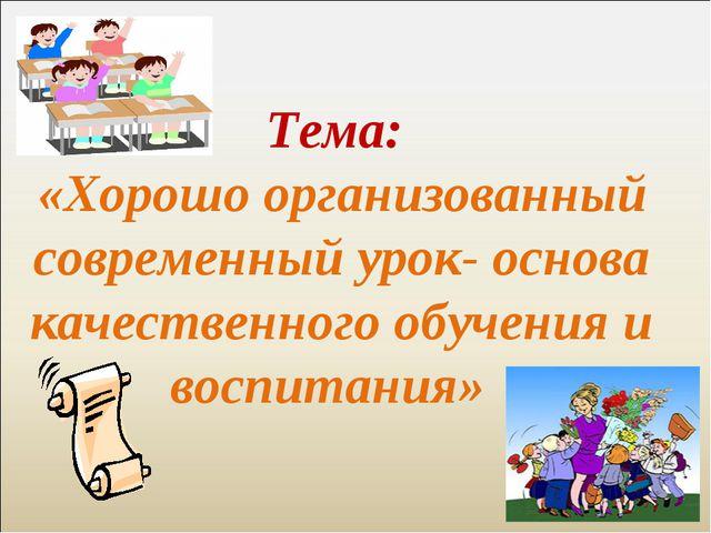 Тема: «Хорошо организованный современный урок- основа качественного обучения...