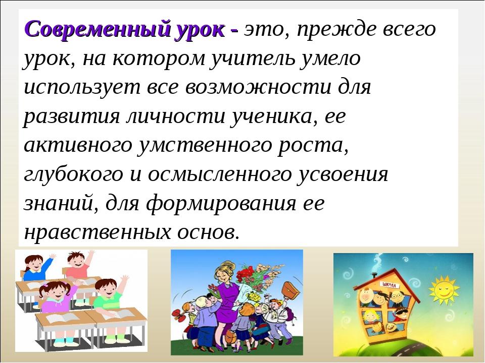 « . Современный урок-это, прежде всего урок, на котором учитель умело испо...