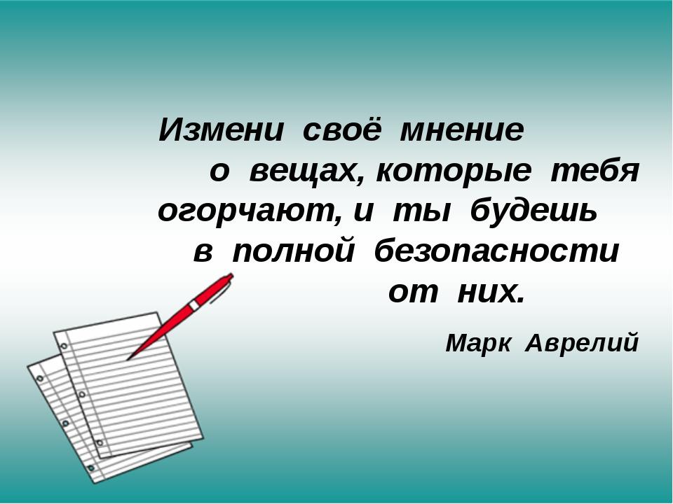 Измени своё мнение о вещах, которые тебя огорчают, и ты будешь в полной безоп...