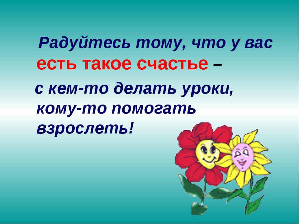 Радуйтесь тому, что у вас есть такое счастье – с кем-то делать уроки, кому-т...