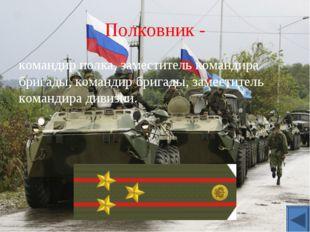 Полковник - командир полка, заместитель командира бригады, командир бригады,