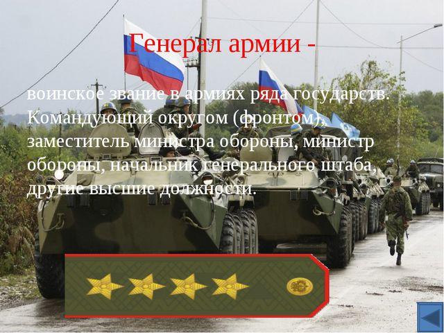 Генерал армии - воинское званиев армиях ряда государств. Командующий округом...
