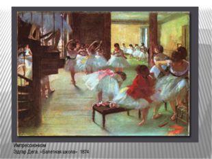 Импрессионизм Эдгар Дега. «Балетная школа» 1874