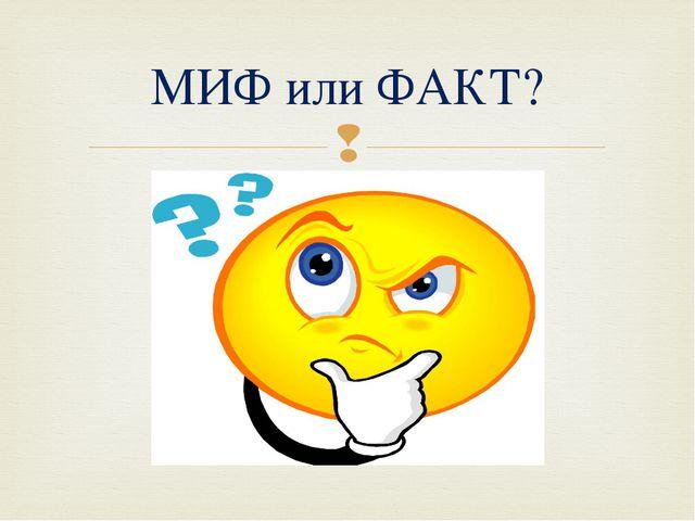 МИФ или ФАКТ? 