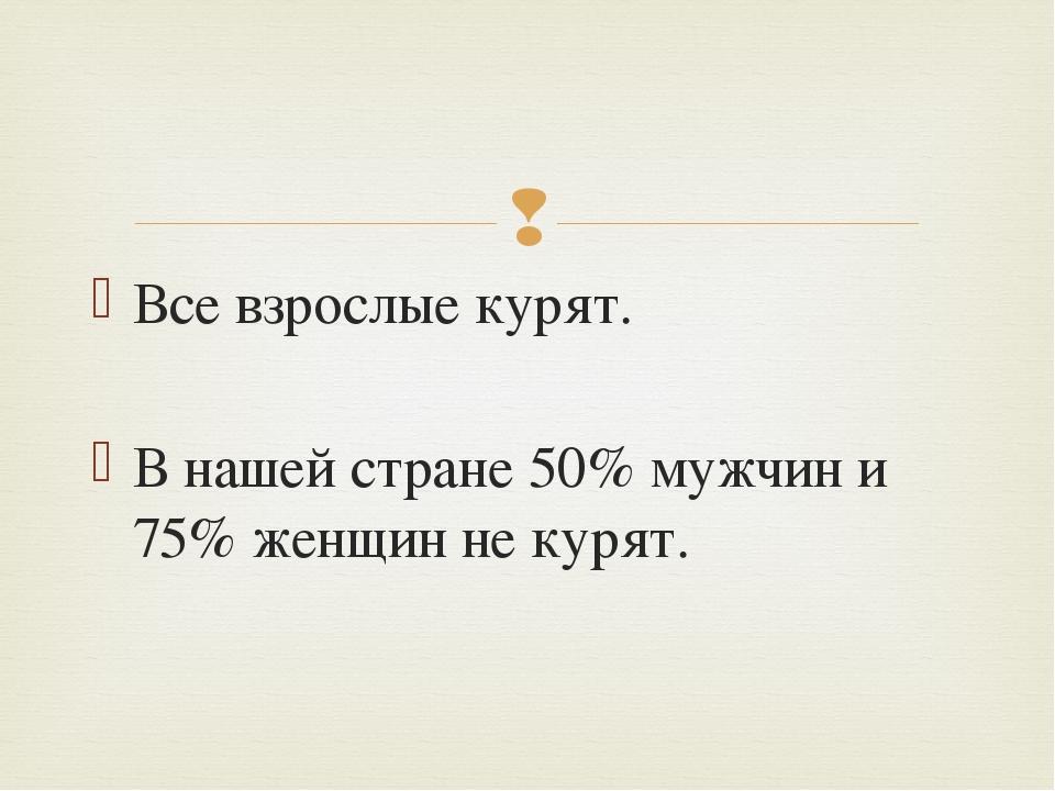 Все взрослые курят. В нашей стране 50% мужчин и 75% женщин не курят. 