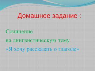 Домашнее задание : Сочинение на лингвистическую тему «Я хочу рассказать о гл