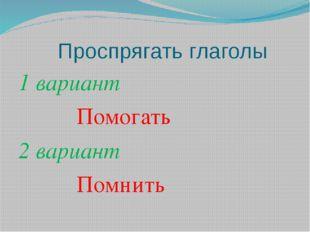 Проспрягать глаголы 1 вариант Помогать 2 вариант Помнить
