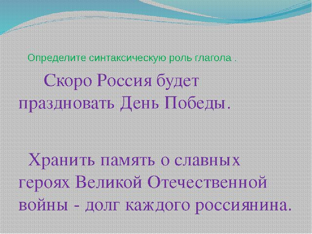 Определите синтаксическую роль глагола . Скоро Россия будет праздновать День...