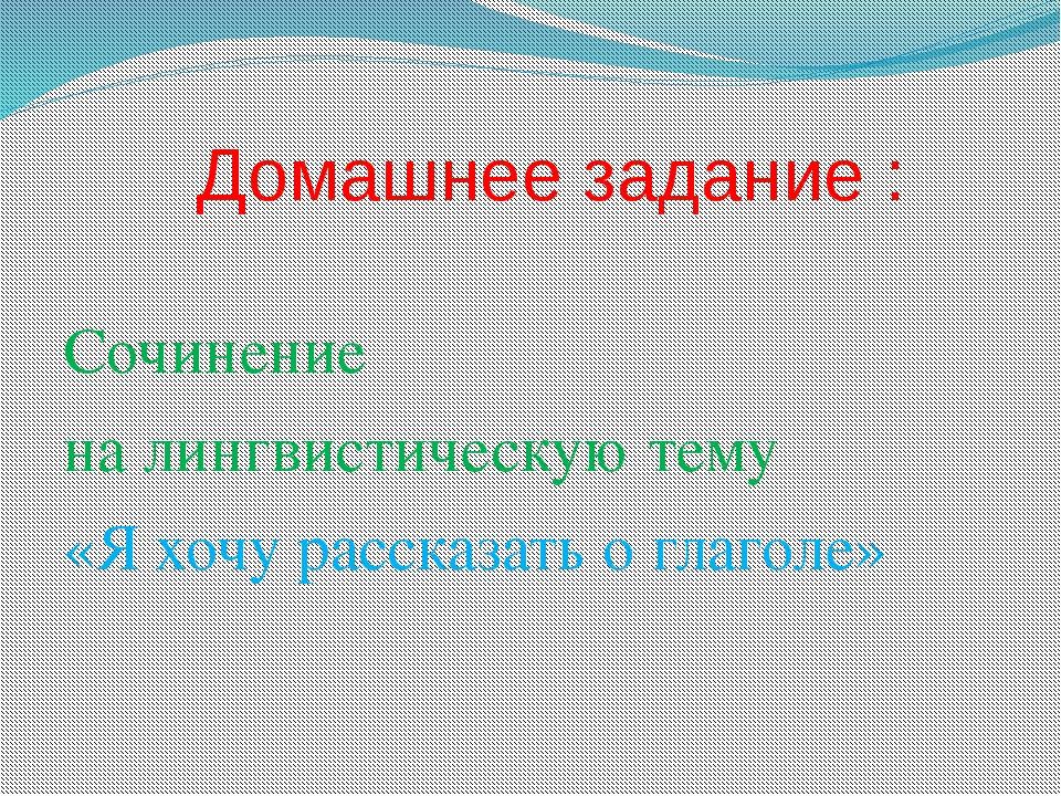 Домашнее задание : Сочинение на лингвистическую тему «Я хочу рассказать о гл...