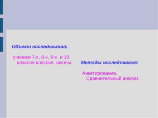 Объект исследования: ученики 7-х, 8-х, 9-х и 10 классов классов школы. Метод
