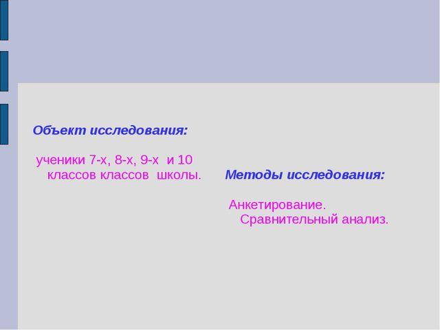 Объект исследования: ученики 7-х, 8-х, 9-х и 10 классов классов школы. Метод...