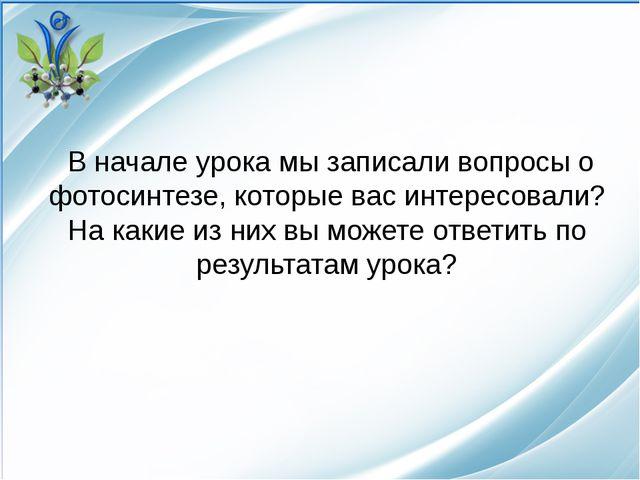 В начале урока мы записали вопросы о фотосинтезе, которые вас интересовали?...