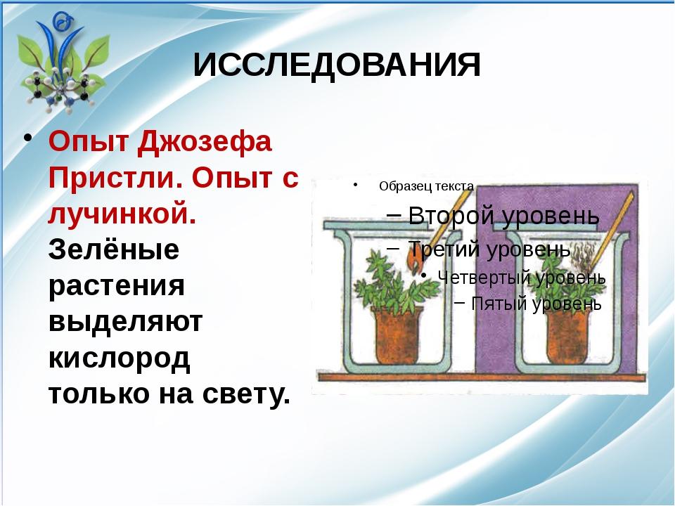 ИССЛЕДОВАНИЯ Опыт Джозефа Пристли. Опыт с лучинкой. Зелёные растения выделяют...