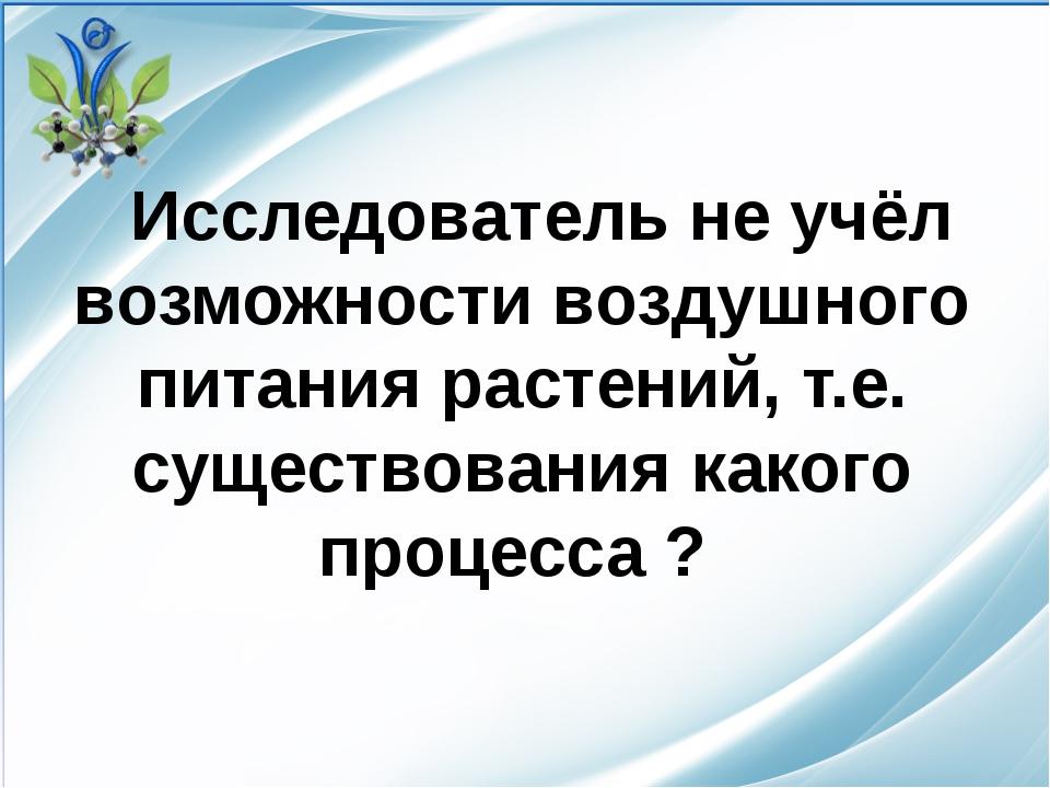 Исследователь не учёл возможности воздушного питания растений, т.е. существо...