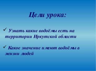 Цели урока: Узнать какие водоёмы есть на территории Иркутской области Какое з
