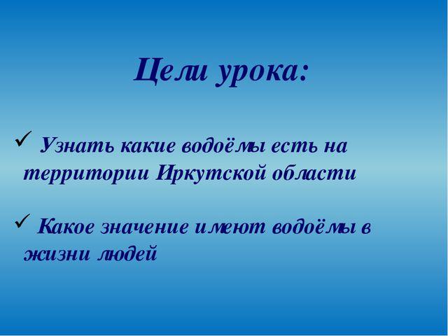 Цели урока: Узнать какие водоёмы есть на территории Иркутской области Какое з...