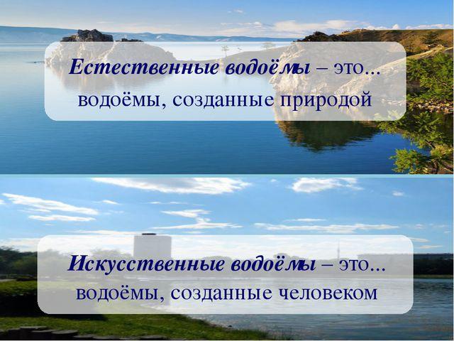 Естественные водоёмы – это... водоёмы, созданные природой Искусственные водо...
