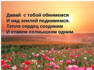 Давай с тобой обнимемся И над землей поднимемся. Тепло сердец соединим И ста