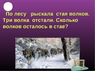 По лесу рыскала стая волков. Три волка отстали. Сколько волков осталось в ст