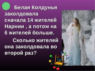 Белая Колдунья заколдовала сначала 14 жителей Нарнии , а потом на 6 жителей