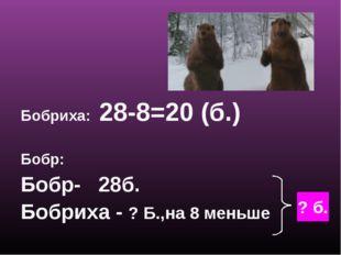 Бобриха: 28-8=20 (б.) Бобр: Бобр- 28б. Бобриха - ? Б.,на 8 меньше ? б.
