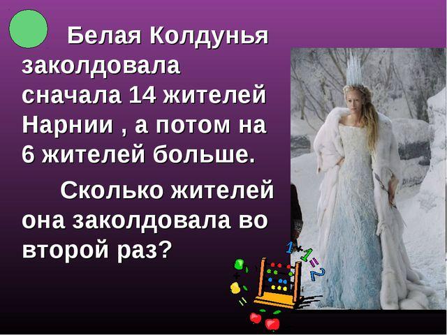 Белая Колдунья заколдовала сначала 14 жителей Нарнии , а потом на 6 жителей...