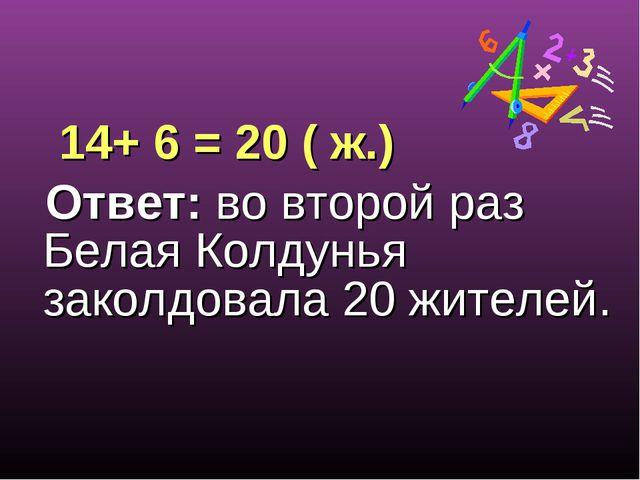 14+ 6 = 20 ( ж.) Ответ: во второй раз Белая Колдунья заколдовала 20 жителей.