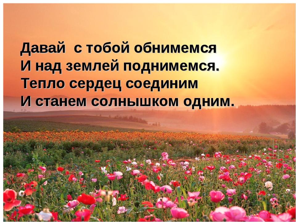 Давай с тобой обнимемся И над землей поднимемся. Тепло сердец соединим И ста...