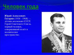 Юрий Алексеевич Гагарин (1934 - 1968)— лётчик-космонавт СССР, Герой Советско