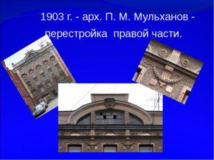 1903 г. - арх. П. М. Мульханов - перестройка правой части.