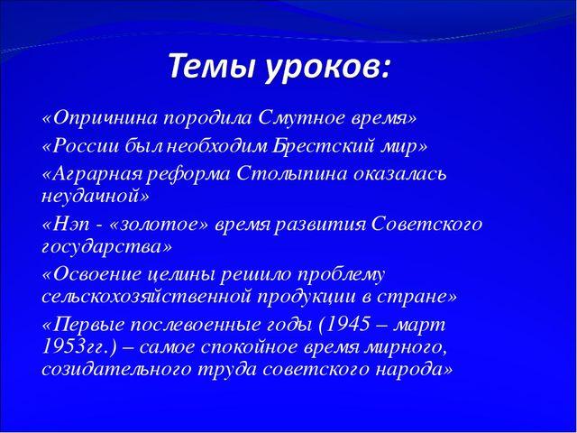 «Опричнина породила Смутное время» «России был необходим Брестский мир» «Агра...
