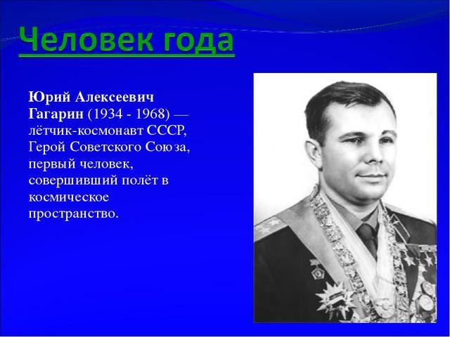 Юрий Алексеевич Гагарин (1934 - 1968)— лётчик-космонавт СССР, Герой Советско...