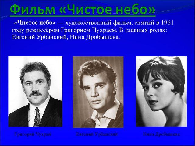 «Чистое небо»— художественный фильм, снятый в 1961 году режиссёром Григорие...